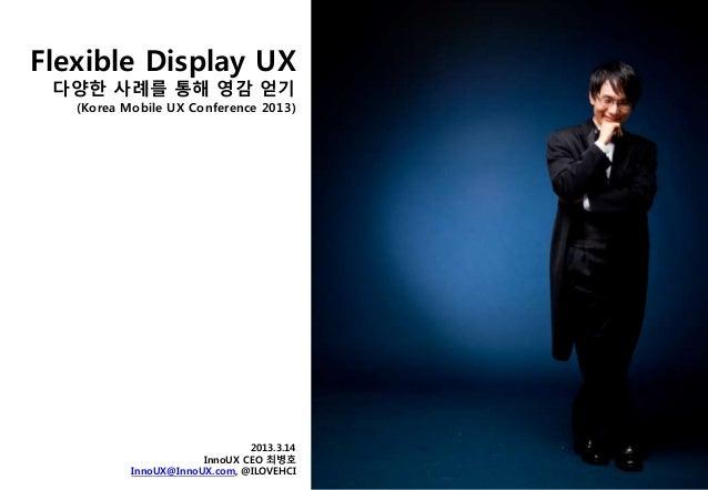 Flexible Display UX 다양한 사례를 통해 영감 얻기 (Korea Mobile UX Conference 2013) 2013.3.14 InnoUX CEO 최병호 InnoUX@InnoUX.com, @ILOVEH...