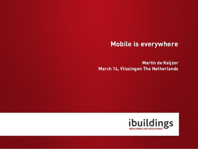 Mobile is everywhere Martin de Keijzer March 14, Vlissingen The Netherlands