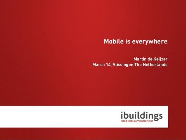Mobile is everywhere                    Martin de KeijzerMarch 14, Vlissingen The Netherlands