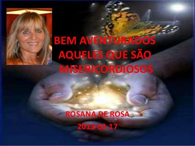 BEM AVENTURADOS AQUELES QUE SÃO MISERICORDIOSOS ROSANA DE ROSA   2013-03-17