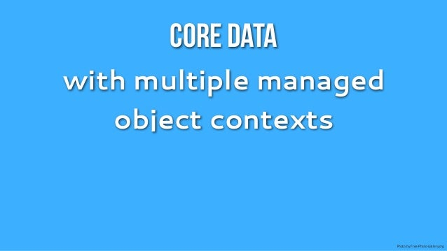 Core Datawith multiple managed   object contexts                        Photo by Free-Photo-Gallery.org