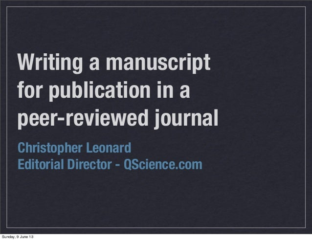 Writing a manuscriptfor publication in apeer-reviewed journalChristopher LeonardEditorial Director - QScience.comSunday, 9...