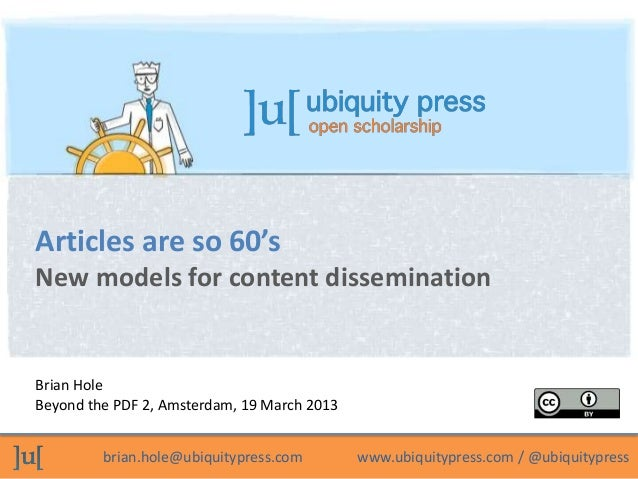 Articles are so 60'sNew models for content disseminationBrian HoleBeyond the PDF 2, Amsterdam, 19 March 2013         brian...