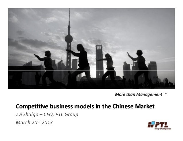 Competitive business models in the Chinese MarketCompetitive business models in the Chinese MarketZvi Shalgo – CEO, PTL Gr...