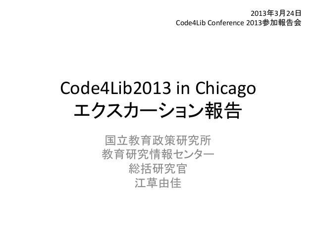 2013年3月24日             Code4Lib Conference 2013参加報告会Code4Lib2013 in Chicago エクスカーション報告    国立教育政策研究所    教育研究情報センター      総括研...