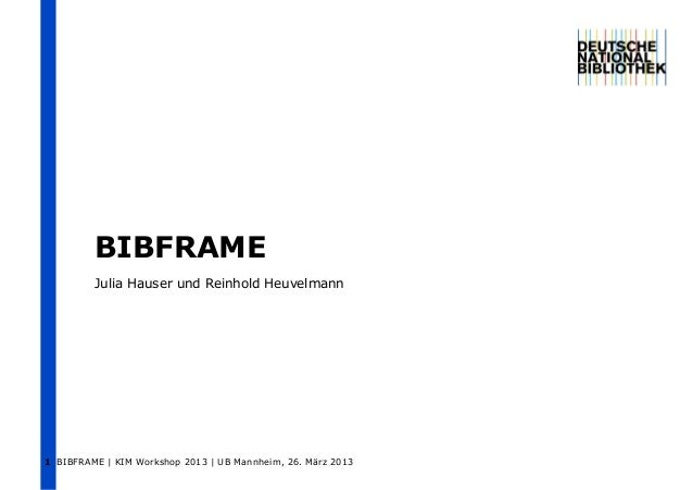 BIBFRAME         Julia Hauser und Reinhold Heuvelmann1 BIBFRAME | KIM Workshop 2013 | UB Mannheim, 26. März 2013