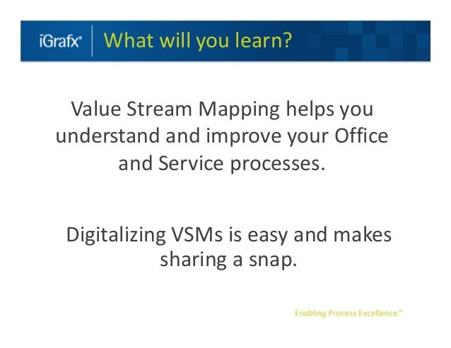 What will you learn? Value Stream Mapping helps youunderstand and improve your Office      and Service processes. Digitali...