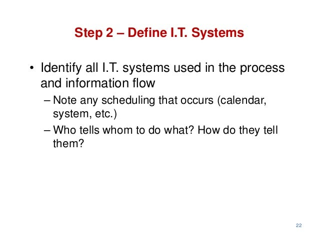 Step 2 – Define I.T. Systems• Identify all I.T. systems used in the process  and information flow  – Note any scheduling t...