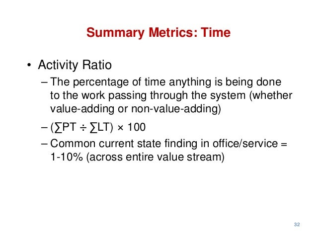 Summary Metrics: Time• Activity Ratio  – The percentage of time anything is being done    to the work passing through the ...