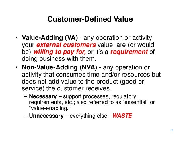Customer-Defined Value• Value-Adding (VA) - any operation or activity  your external customers value, are (or would  be) w...
