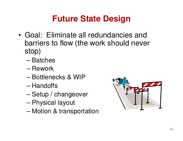 Future State Design• Goal: Eliminate all redundancies and  barriers to flow (the work should never  stop)  – Batches  – Re...