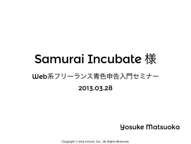 Samurai Incubate 様Web系フリーランス青色申告入門セミナー                2013.03.28                                                Yosuke Mat...