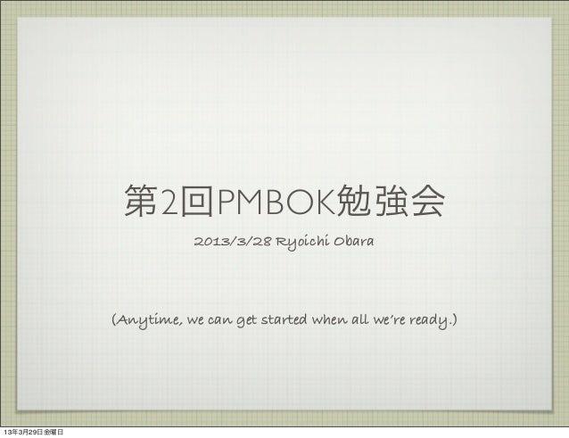 第2回PMBOK勉強会                          2013/3/28 Ryoichi Obara              (Anytime, we can get started when all we're read...