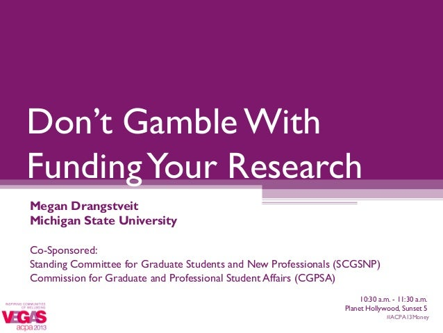 Don't Gamble WithFunding Your ResearchMegan DrangstveitMichigan State UniversityCo-Sponsored:Standing Committee for Gradua...