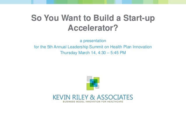 So You Want to Build a Start-up        Accelerator?                         a presentationfor the 5th Annual Leadership Su...