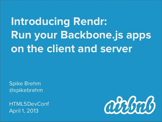 Introducing Rendr:Run your Backbone.js appson the client and serverSpike Brehm@spikebrehmHTML5DevConfApril 1, 2013