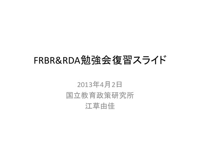 FRBR&RDA勉強会復習スライド     2013年4月2日    国立教育政策研究所       江草由佳