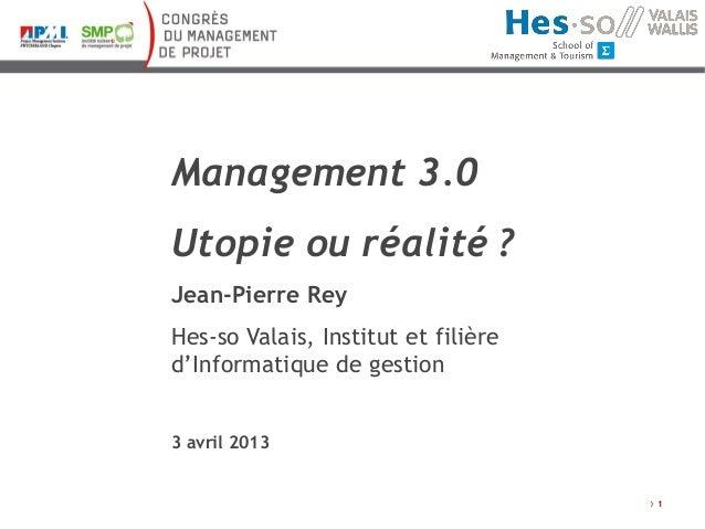 Management 3.0Utopie ou réalité ?Jean-Pierre ReyHes-so Valais, Institut et filièred'Informatique de gestion3 avril 2013   ...
