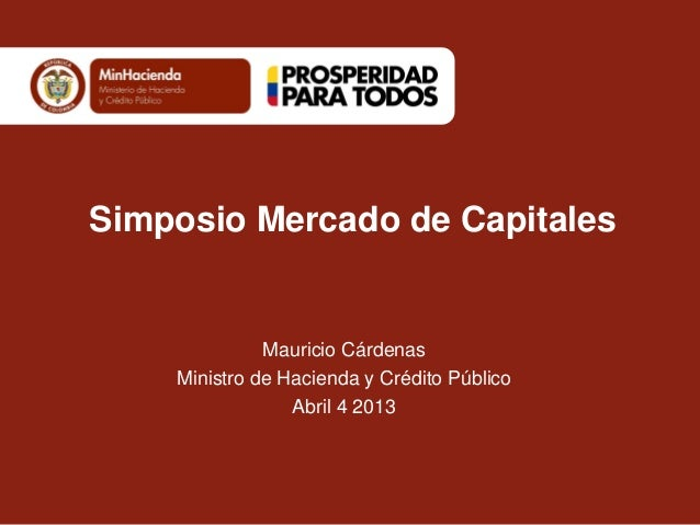 Simposio Mercado de Capitales              Mauricio Cárdenas    Ministro de Hacienda y Crédito Público                 Abr...