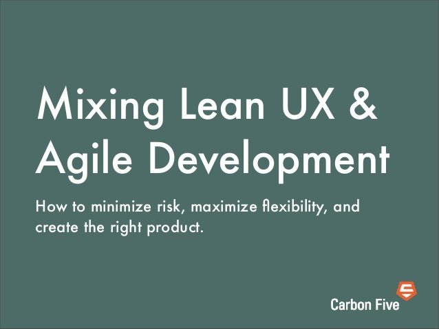 Mixing Lean UX & Agile Development How to minimize risk, maximize flexibility, and create the right product.