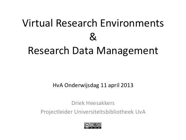 Virtual Research Environments              & Research Data Management       HvA Onderwijsdag 11 april 2013               D...