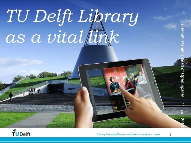 1Library Learning Centre - educate – innovate - createTU Delft Libraryas a vital linkLiesbethMantel/headofOpenSpaces11apri...