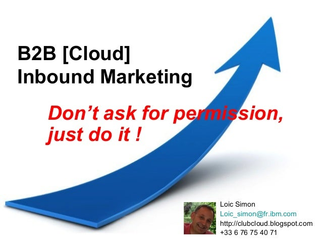 B2B [Cloud]Inbound Marketing  Don't ask for permission,  just do it !                    Loic Simon                    Loi...