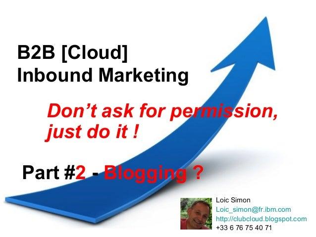B2B [Cloud]Inbound Marketing  Don't ask for permission,  just do it !Part #2 - Blogging ?                       Loic Simon...