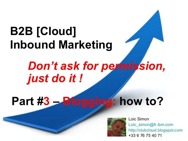 B2B [Cloud]Inbound Marketing  Don't ask for permission,  just do it !Part #3 – Blogging: how to?                    Loic S...