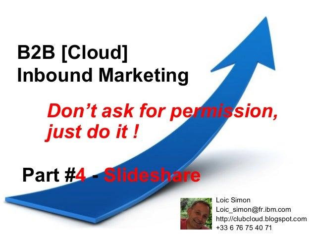 B2B [Cloud]Inbound Marketing  Don't ask for permission,  just do it !Part #4 - Slideshare                       Loic Simon...