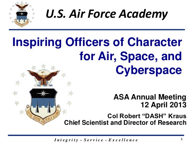 I n t e g r i t y - S e r v i c e - E x c e l l e n c e 1 U.S. Air Force Academy Inspiring Officers of Character for Air, ...