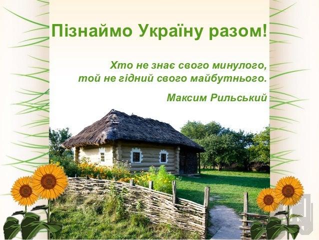 Пізнаймо Україну разом! Хто не знає свого минулого, той не гідний свого майбутнього. Максим Рильський