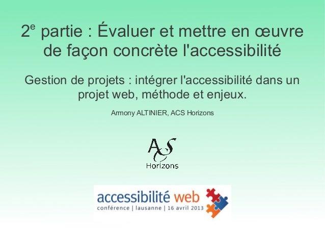 2epartie : Évaluer et mettre en œuvrede façon concrète laccessibilitéGestion de projets : intégrer laccessibilité dans unp...