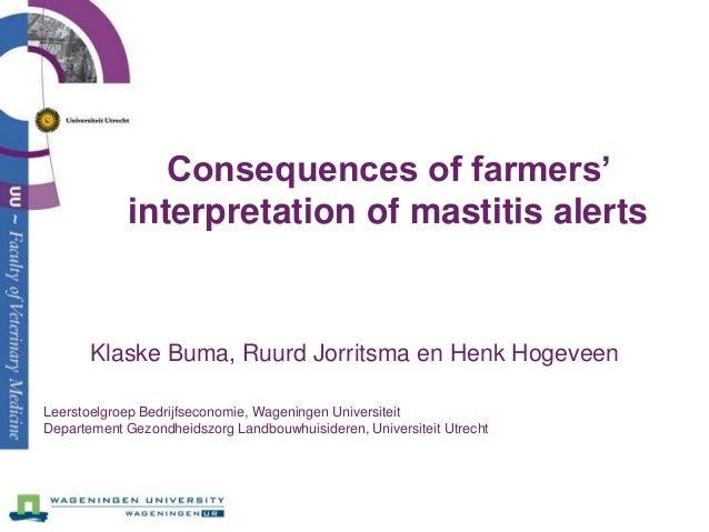 Consequences of farmers'            interpretation of mastitis alerts       Klaske Buma, Ruurd Jorritsma en Henk HogeveenL...