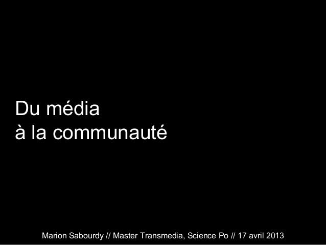 Du médiaà la communautéMarion Sabourdy // Master Transmedia, Science Po // 17 avril 2013