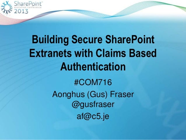 Building Secure SharePointExtranets with Claims BasedAuthentication#COM716Aonghus (Gus) Fraser@gusfraseraf@c5.je