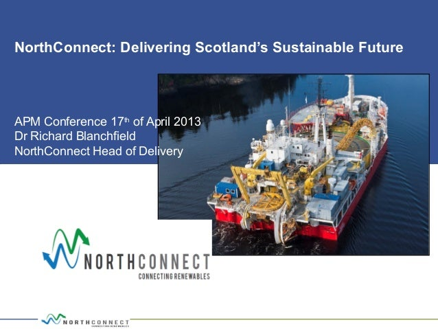NorthConnect: Delivering Scotland's Sustainable FutureAPM Conference 17thof April 2013Dr Richard BlanchfieldNorthConnect H...