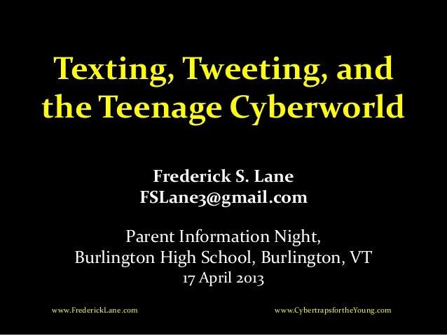 Texting, Tweeting, andthe Teenage CyberworldFrederick S. LaneFSLane3@gmail.comParent Information Night,Burlington High Sch...
