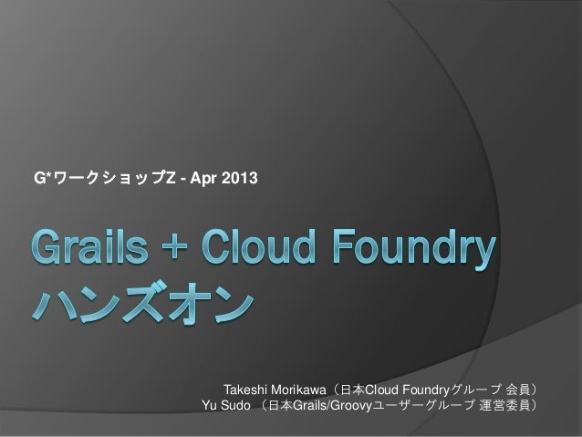 G*ワークショップZ - Apr 2013                  Takeshi Morikawa(日本Cloud Foundryグループ 会員)               Yu Sudo (日本Grails/Groovyユーザー...