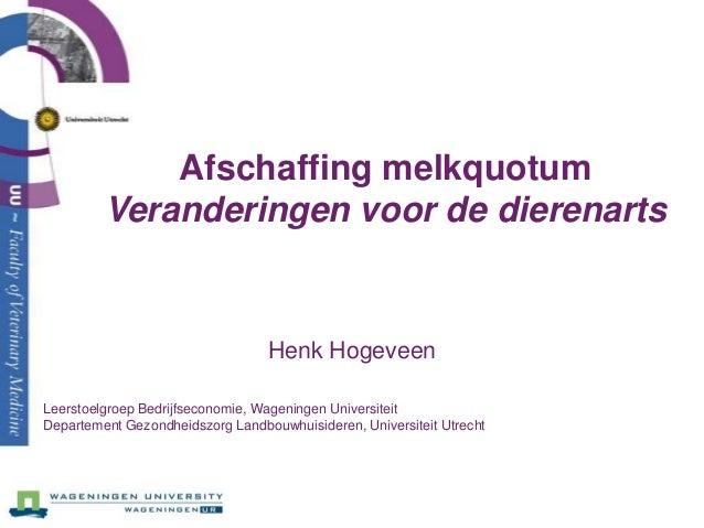 Afschaffing melkquotumVeranderingen voor de dierenartsHenk HogeveenLeerstoelgroep Bedrijfseconomie, Wageningen Universitei...
