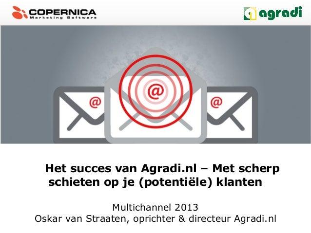 Het succes van Agradi.nl – Met scherpschieten op je (potentiële) klantenMultichannel 2013Oskar van Straaten, oprichter & d...