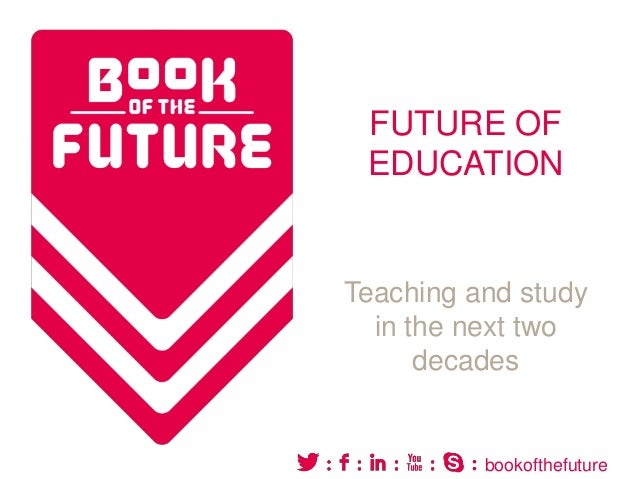 FUTURE OF EDUCATION  Teaching and study in the next two decades  bookofthefuture