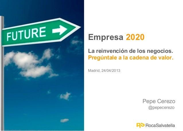 Pepe Cerezo@pepecerezoEmpresa 2020La reinvención de los negocios.Pregúntale a la cadena de valor.Madrid, 24/04/2013