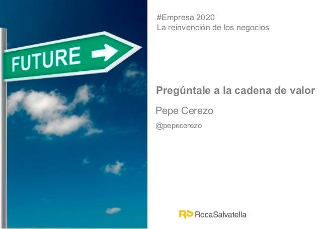 Pepe Cerezo@pepecerezo#Empresa 2020La reinvención de los negociosPregúntale a la cadena de valor
