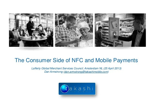 The Consumer Side of NFC and Mobile PaymentsLafferty Global Merchant Services Council, Amsterdam NL (25 April 2013)Dan Arm...
