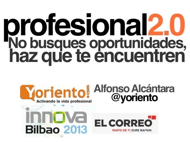 profesional2.0No busques oportunidades,haz que te encuentrenAlfonsoAlcántara@yoriento