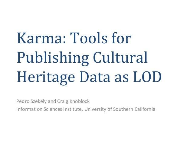Karma: Tools forPublishing CulturalHeritage Data as LODPedro Szekely and Craig KnoblockInformation Sciences Institute, Uni...