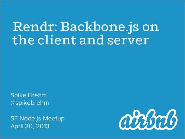 Rendr: Bacbone.js onthe client and sererSpike Brehm@spikebrehmSF Node.js MeetupApril 30, 2013