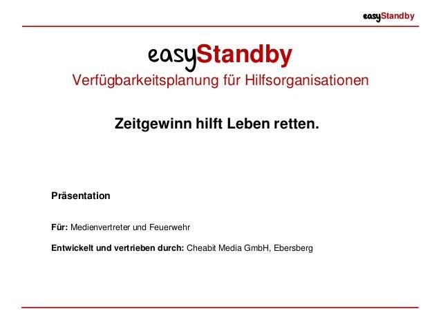 easyStandby easyStandby Verfügbarkeitsplanung für Hilfsorganisationen Präsentation Für: Medienvertreter und Feuerwehr Entw...
