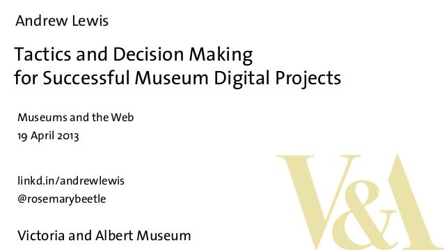 Andrew LewisTactics and Decision Makingfor Successful Museum Digital ProjectsMuseums and the Web19 April 2013linkd.in/andr...